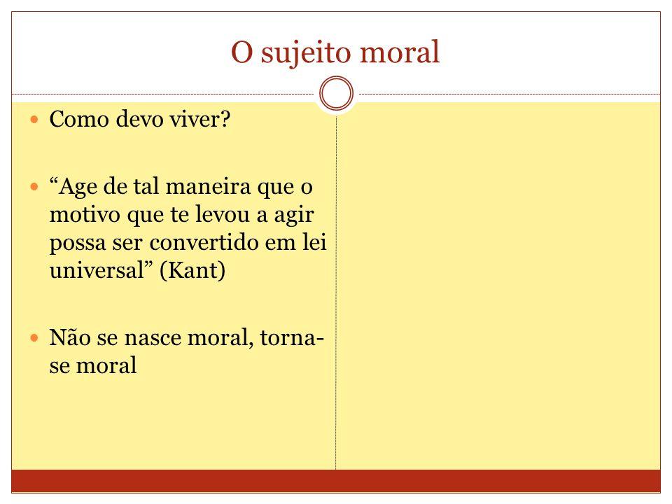 O sujeito moral Como devo viver? Age de tal maneira que o motivo que te levou a agir possa ser convertido em lei universal (Kant) Não se nasce moral,