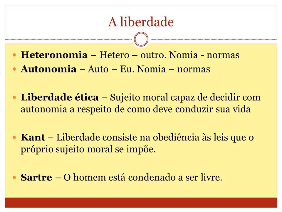 A liberdade Heteronomia – Hetero – outro. Nomia - normas Autonomia – Auto – Eu. Nomia – normas Liberdade ética – Sujeito moral capaz de decidir com au