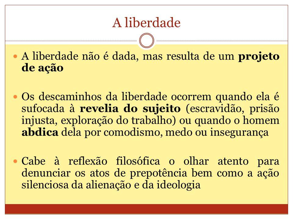 A liberdade A liberdade não é dada, mas resulta de um projeto de ação Os descaminhos da liberdade ocorrem quando ela é sufocada à revelia do sujeito (