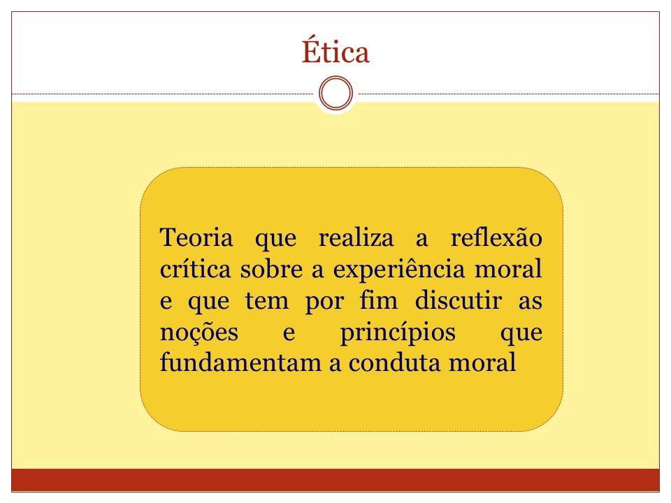 Ética Teoria que realiza a reflexão crítica sobre a experiência moral e que tem por fim discutir as noções e princípios que fundamentam a conduta mora