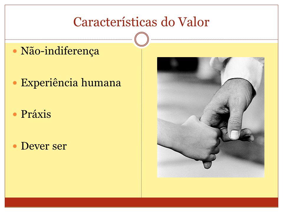 Características do Valor Não-indiferença Experiência humana Práxis Dever ser