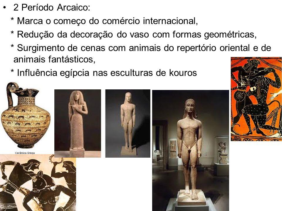 2 Período Arcaico: * Marca o começo do comércio internacional, * Redução da decoração do vaso com formas geométricas, * Surgimento de cenas com animais do repertório oriental e de animais fantásticos, * Influência egípcia nas esculturas de kouros