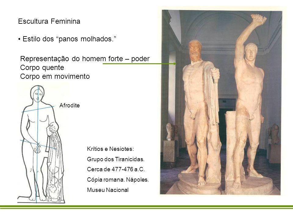 Escultura Feminina Estilo dos panos molhados. Representação do homem forte – poder Corpo quente Corpo em movimento Krítios e Nesiotes: Grupo dos Tiran