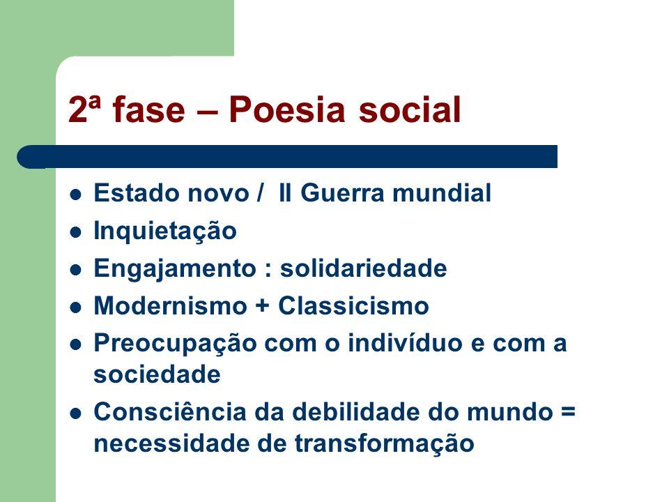2ª fase – Poesia social Estado novo / II Guerra mundial Inquietação Engajamento : solidariedade Modernismo + Classicismo Preocupação com o indivíduo e com a sociedade Consciência da debilidade do mundo = necessidade de transformação