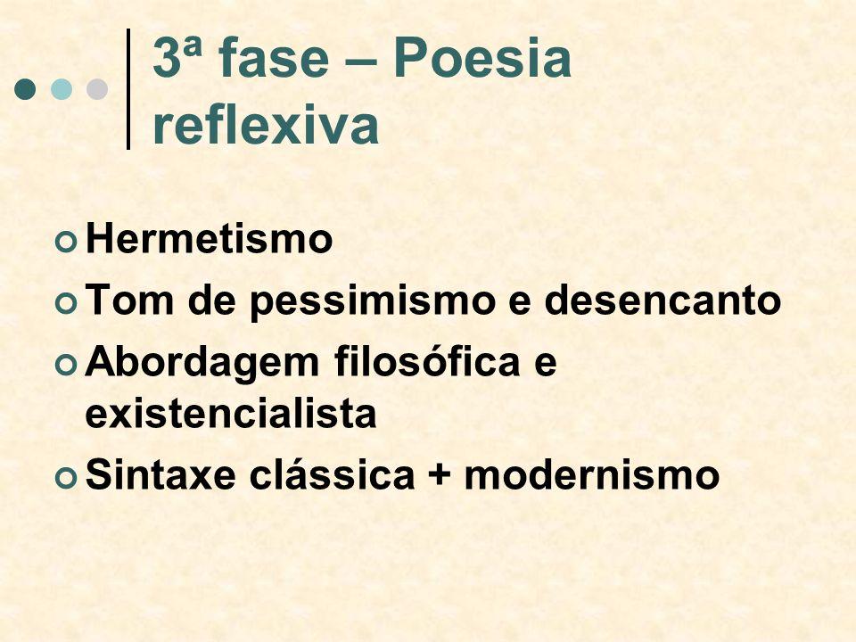 3ª fase – Poesia reflexiva Hermetismo Tom de pessimismo e desencanto Abordagem filosófica e existencialista Sintaxe clássica + modernismo