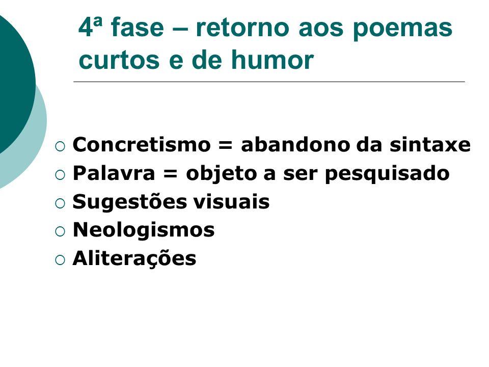 4ª fase – retorno aos poemas curtos e de humor Concretismo = abandono da sintaxe Palavra = objeto a ser pesquisado Sugestões visuais Neologismos Aliterações