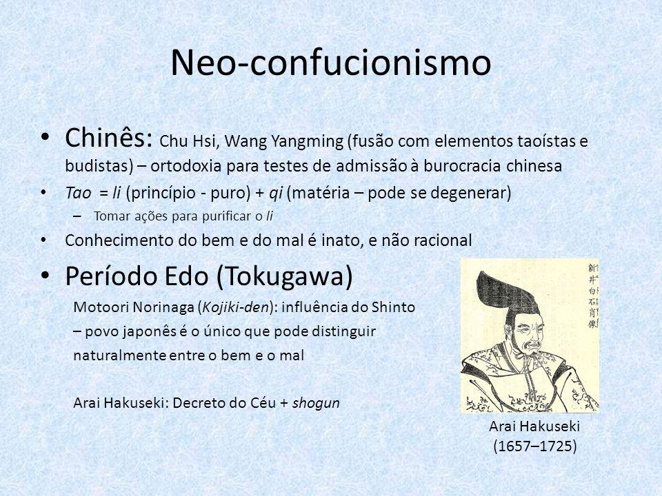 Neo-confucionismo Chinês: Chu Hsi, Wang Yangming (fusão com elementos taoístas e budistas) – ortodoxia para testes de admissão à burocracia chinesa Tao = li (princípio - puro) + qi (matéria – pode se degenerar) – Tomar ações para purificar o li Conhecimento do bem e do mal é inato, e não racional Período Edo (Tokugawa) Motoori Norinaga (Kojiki-den): influência do Shinto – povo japonês é o único que pode distinguir naturalmente entre o bem e o mal Arai Hakuseki: Decreto do Céu + shogun Arai Hakuseki (1657–1725)