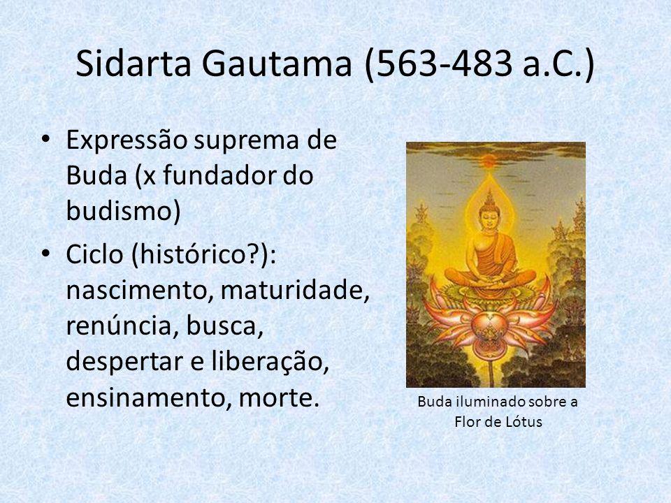 Sidarta Gautama (563-483 a.C.) Expressão suprema de Buda (x fundador do budismo) Ciclo (histórico?): nascimento, maturidade, renúncia, busca, despertar e liberação, ensinamento, morte.