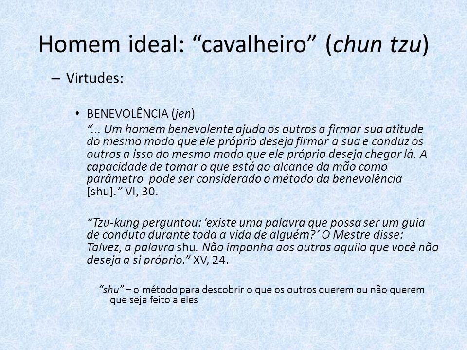 Homem ideal: cavalheiro (chun tzu) – Virtudes: BENEVOLÊNCIA (jen)... Um homem benevolente ajuda os outros a firmar sua atitude do mesmo modo que ele p