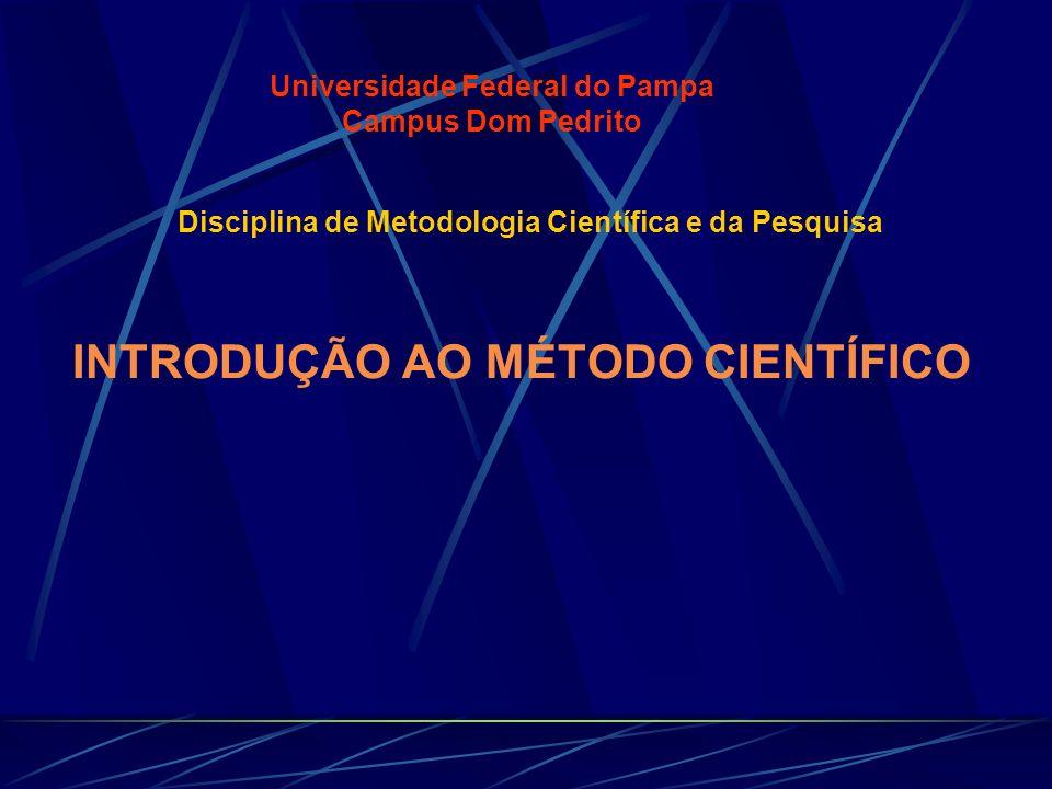 INTRODUÇÃO AO MÉTODO CIENTÍFICO Universidade Federal do Pampa Campus Dom Pedrito Disciplina de Metodologia Científica e da Pesquisa