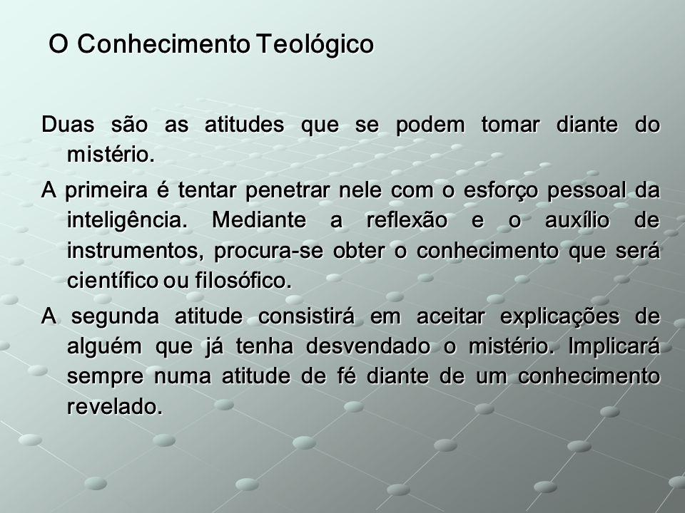 O Conhecimento Teológico O Conhecimento Teológico Duas são as atitudes que se podem tomar diante do mistério. A primeira é tentar penetrar nele com o