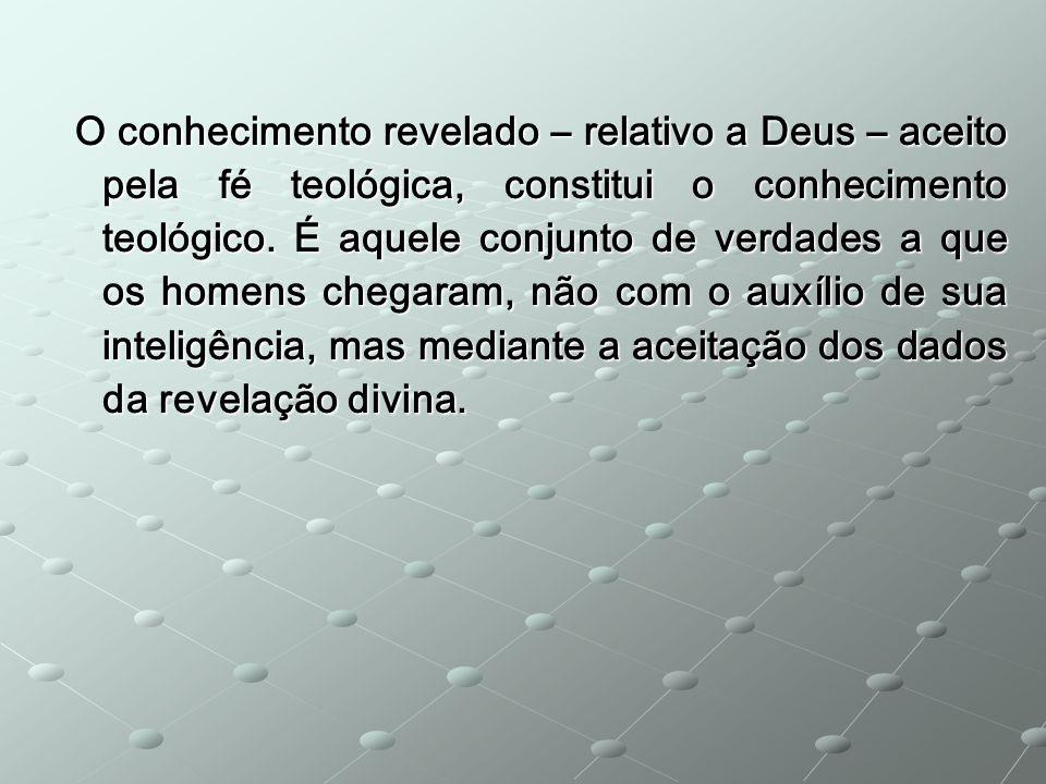 O conhecimento revelado – relativo a Deus – aceito pela fé teológica, constitui o conhecimento teológico. É aquele conjunto de verdades a que os homen