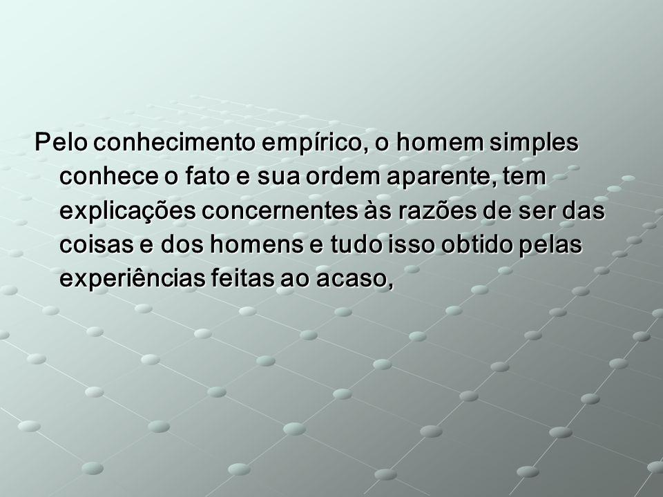 Pelo conhecimento empírico, o homem simples conhece o fato e sua ordem aparente, tem explicações concernentes às razões de ser das coisas e dos homens