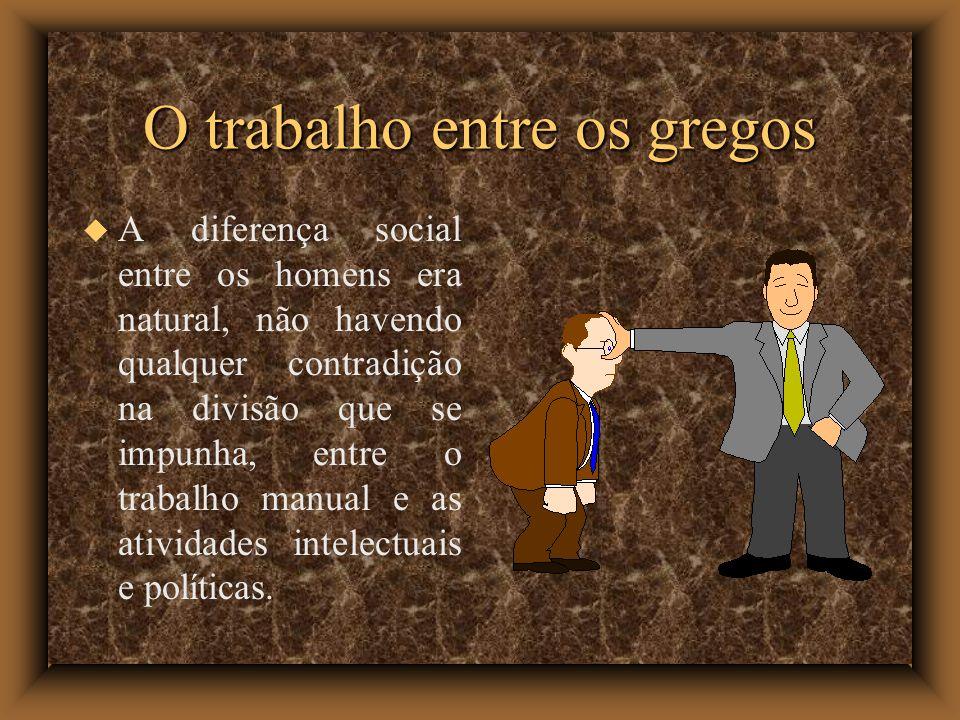 O trabalho entre os gregos A diferença social entre os homens era natural, não havendo qualquer contradição na divisão que se impunha, entre o trabalho manual e as atividades intelectuais e políticas.