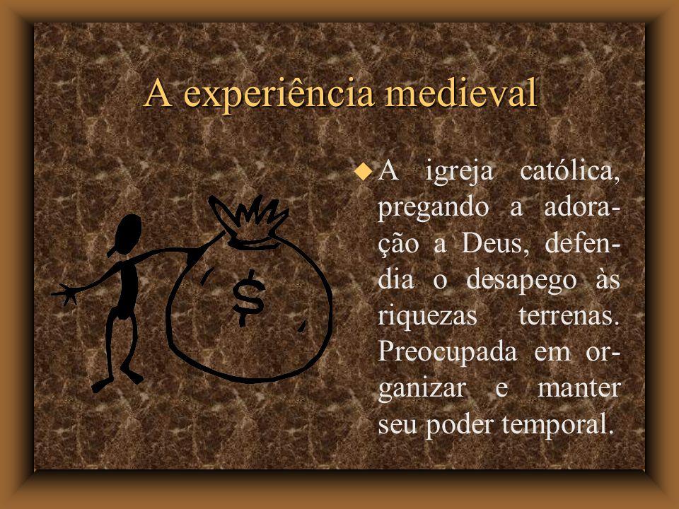 A experiência medieval A igreja católica, pregando a adora- ção a Deus, defen- dia o desapego às riquezas terrenas. Preocupada em or- ganizar e manter