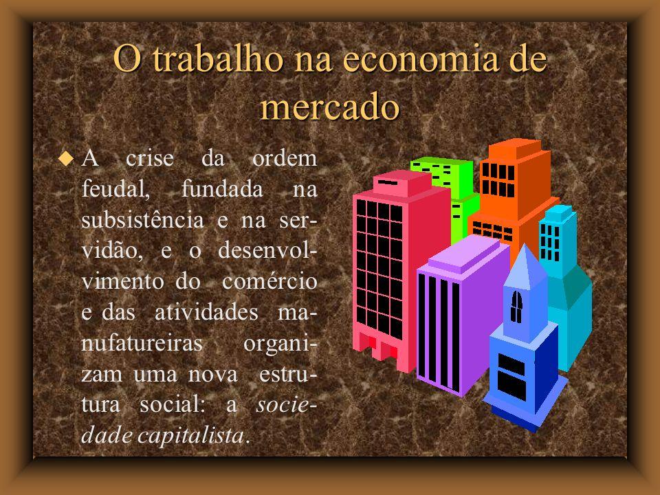 O trabalho na economia de mercado A crise da ordem feudal, fundada na subsistência e na ser- vidão, e o desenvol- vimento do comércio e das atividades