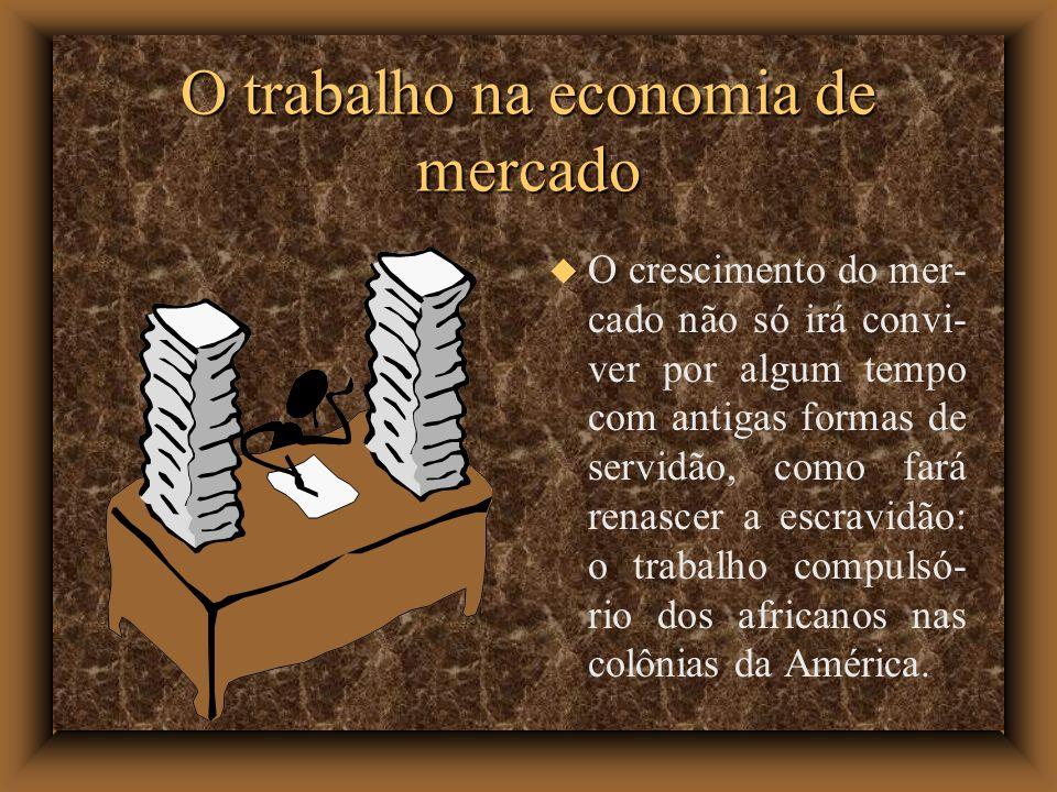 O crescimento do mer- cado não só irá convi- ver por algum tempo com antigas formas de servidão, como fará renascer a escravidão: o trabalho compulsó-