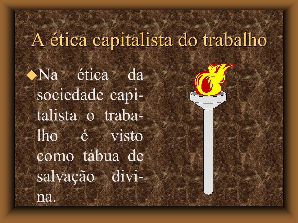 A ética capitalista do trabalho Na ética da sociedade capi- talista o traba- lho é visto como tábua de salvação divi- na.