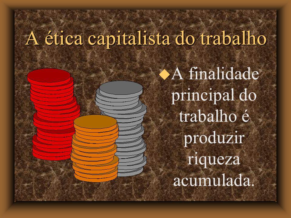 A ética capitalista do trabalho A finalidade principal do trabalho é produzir riqueza acumulada.