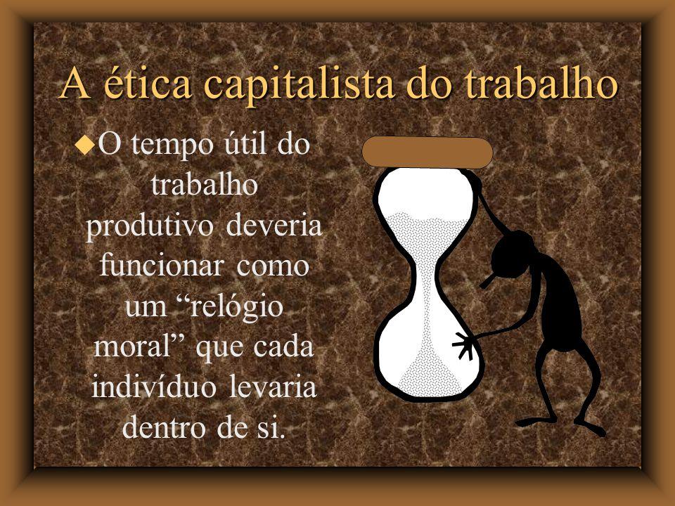 A ética capitalista do trabalho O tempo útil do trabalho produtivo deveria funcionar como um relógio moral que cada indivíduo levaria dentro de si.