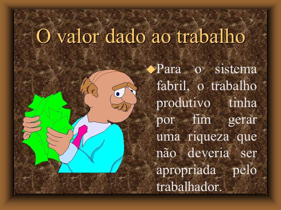 O valor dado ao trabalho Para o sistema fabril, o trabalho produtivo tinha por fim gerar uma riqueza que não deveria ser apropriada pelo trabalhador.