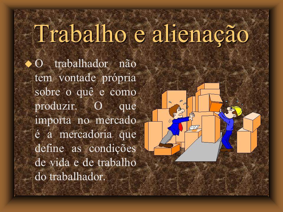 Trabalho e alienação O trabalhador não tem vontade própria sobre o quê e como produzir. O que importa no mercado é a mercadoria que define as condiçõe