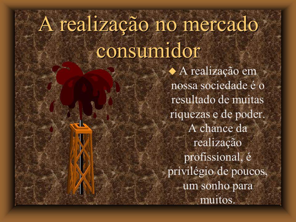 A realização no mercado consumidor A realização em nossa sociedade é o resultado de muitas riquezas e de poder. A chance da realização profissional, é