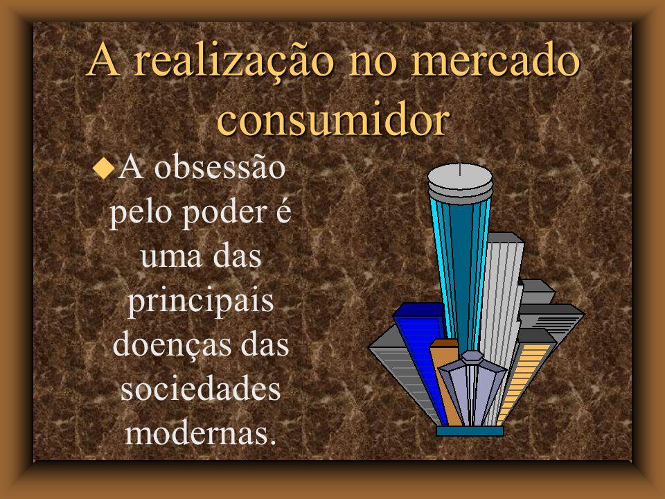A realização no mercado consumidor A obsessão pelo poder é uma das principais doenças das sociedades modernas.