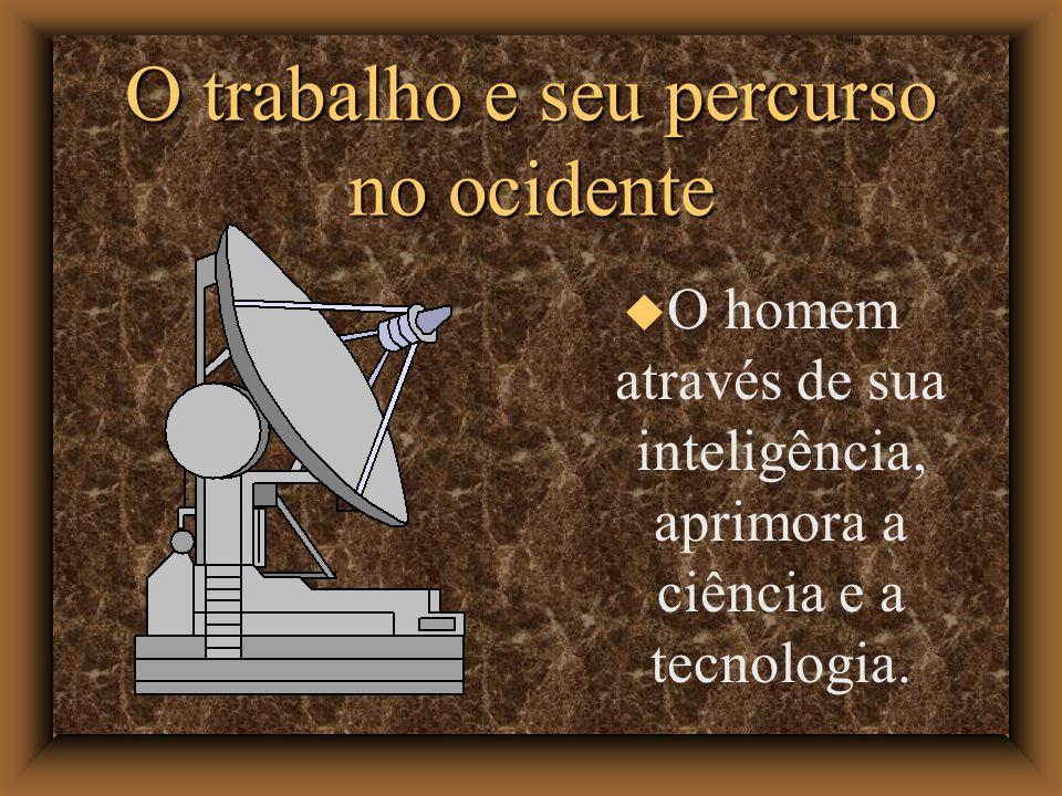 O trabalho e seu percurso no ocidente O homem através de sua inteligência, aprimora a ciência e a tecnologia.