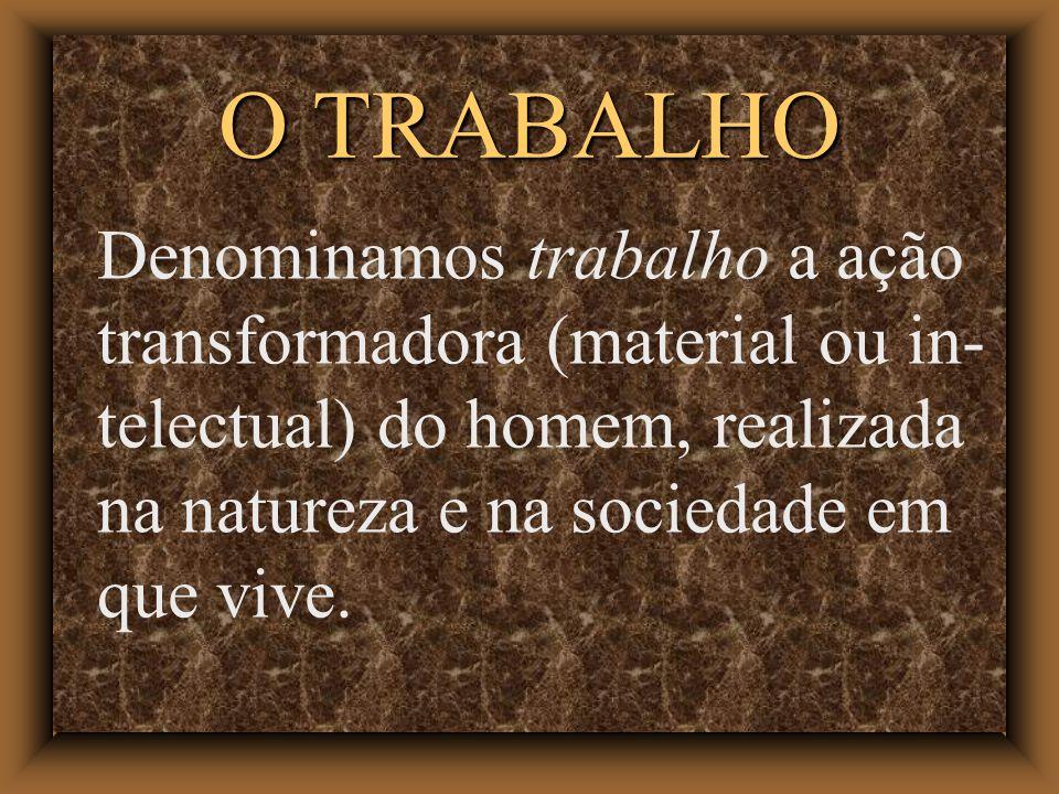 O TRABALHO Denominamos trabalho a ação transformadora (material ou in- telectual) do homem, realizada na natureza e na sociedade em que vive.