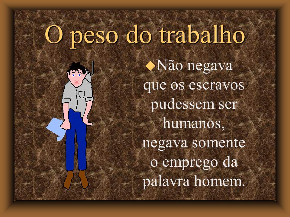O peso do trabalho Não negava que os escravos pudessem ser humanos, negava somente o emprego da palavra homem.