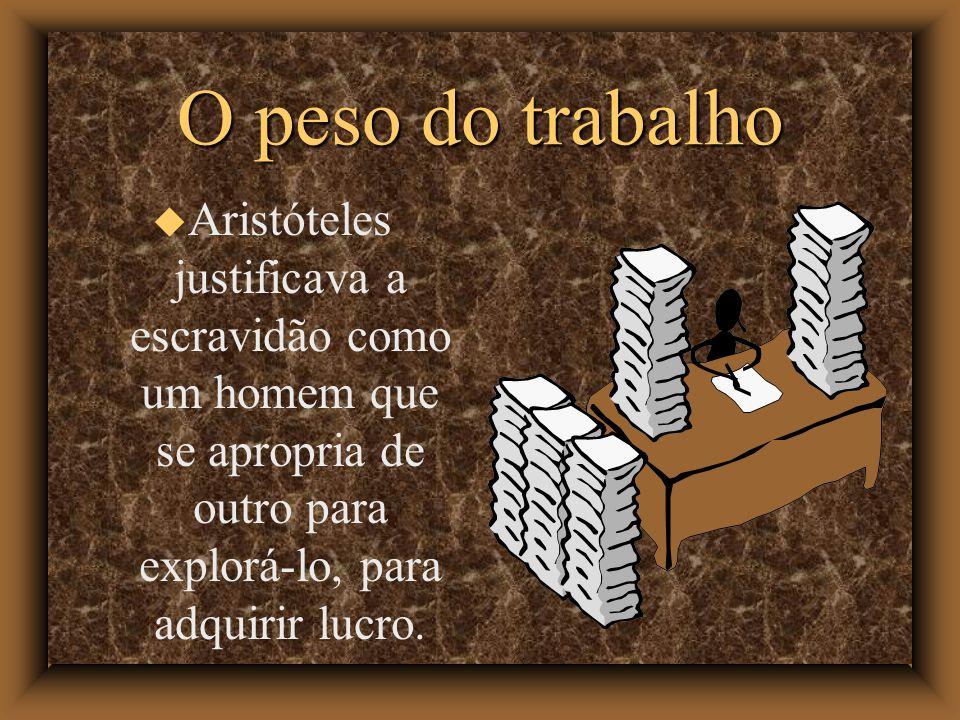 O peso do trabalho Aristóteles justificava a escravidão como um homem que se apropria de outro para explorá-lo, para adquirir lucro.