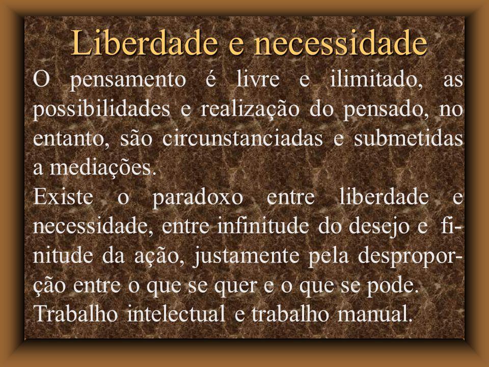 Liberdade e necessidade O pensamento é livre e ilimitado, as possibilidades e realização do pensado, no entanto, são circunstanciadas e submetidas a mediações.