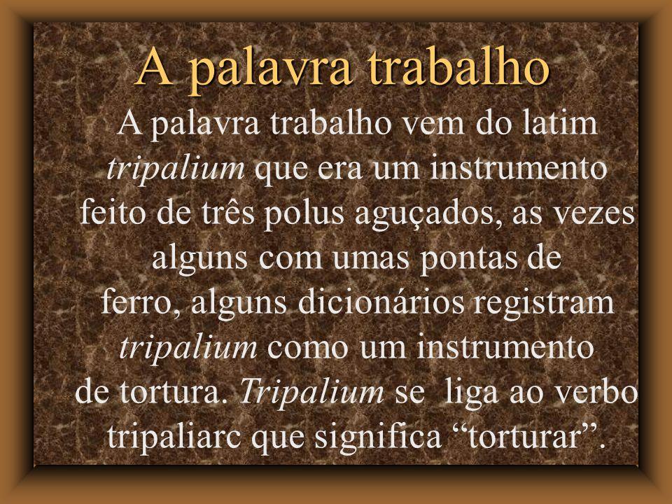 A palavra trabalho A palavra trabalho vem do latim tripalium que era um instrumento feito de três polus aguçados, as vezes alguns com umas pontas de ferro, alguns dicionários registram tripalium como um instrumento de tortura.