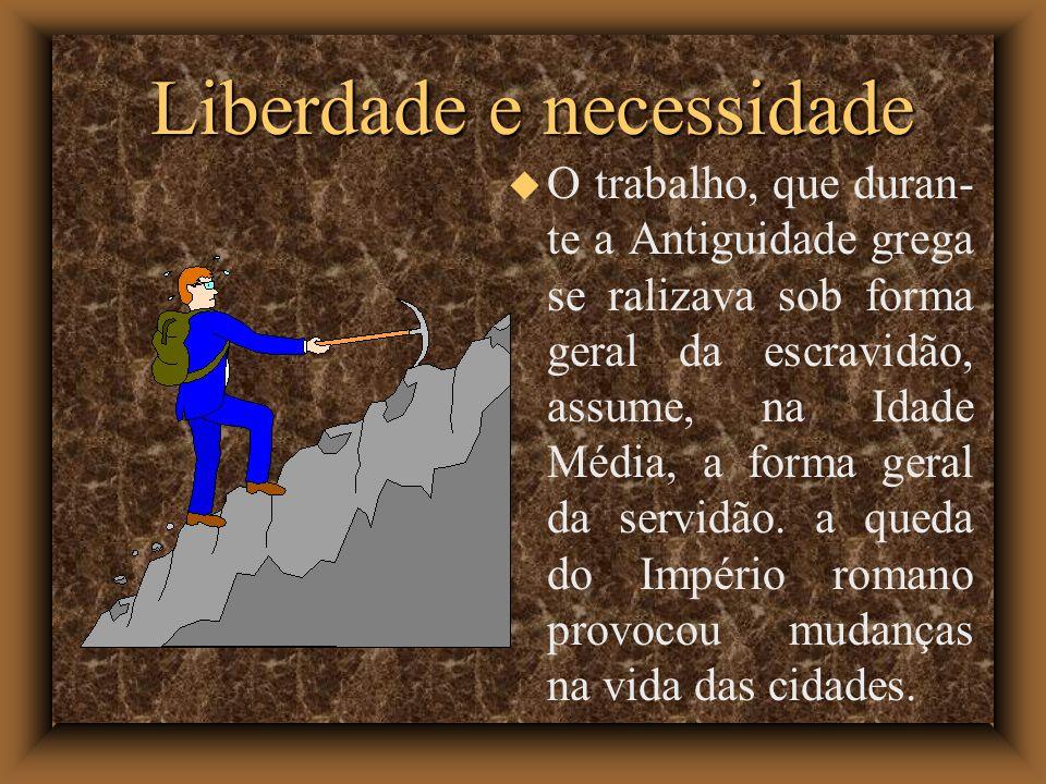 Liberdade e necessidade O trabalho, que duran- te a Antiguidade grega se ralizava sob forma geral da escravidão, assume, na Idade Média, a forma geral da servidão.