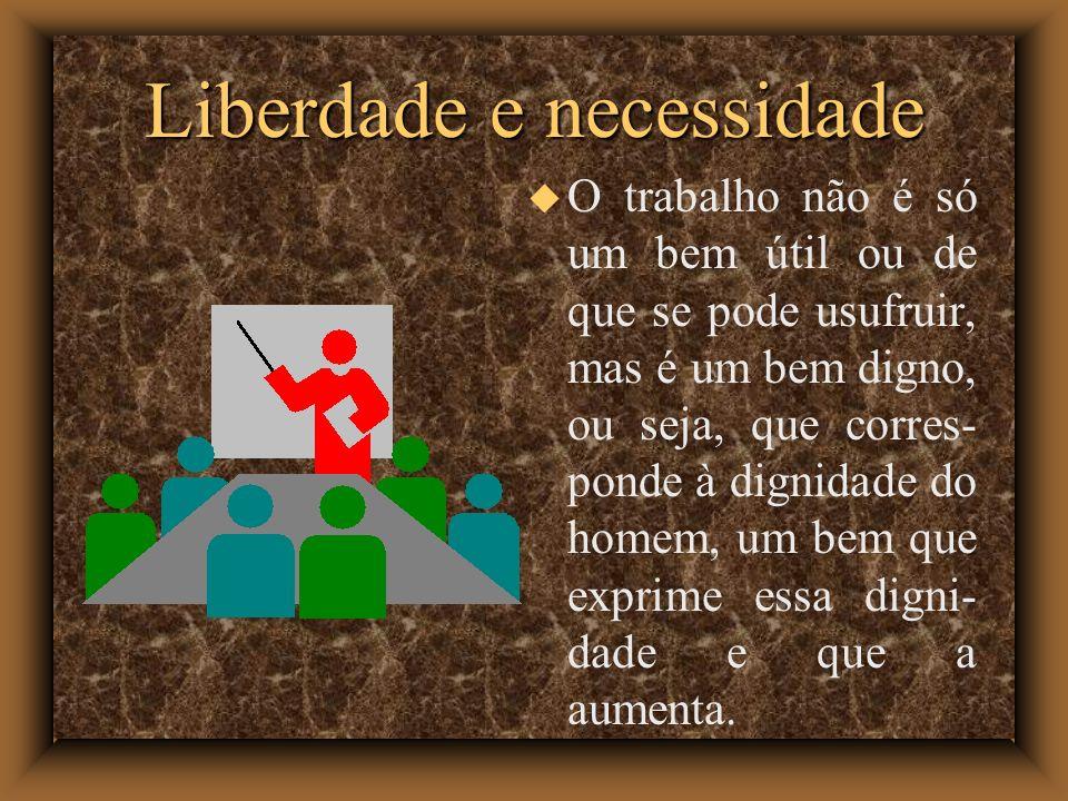 Liberdade e necessidade O trabalho não é só um bem útil ou de que se pode usufruir, mas é um bem digno, ou seja, que corres- ponde à dignidade do home