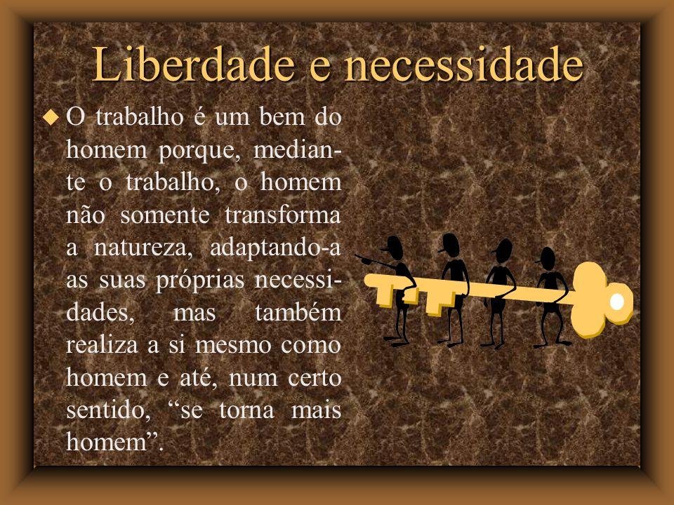 Liberdade e necessidade O trabalho é um bem do homem porque, median- te o trabalho, o homem não somente transforma a natureza, adaptando-a as suas pró