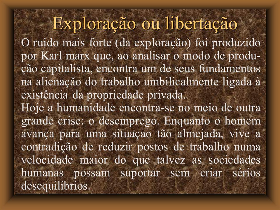 Exploração ou libertação O ruido mais forte (da exploração) foi produzido por Karl marx que, ao analisar o modo de produ- ção capitalista, encontra um de seus fundamentos na alienação do trabalho umbilicalmente ligada à existência da propriedade privada.
