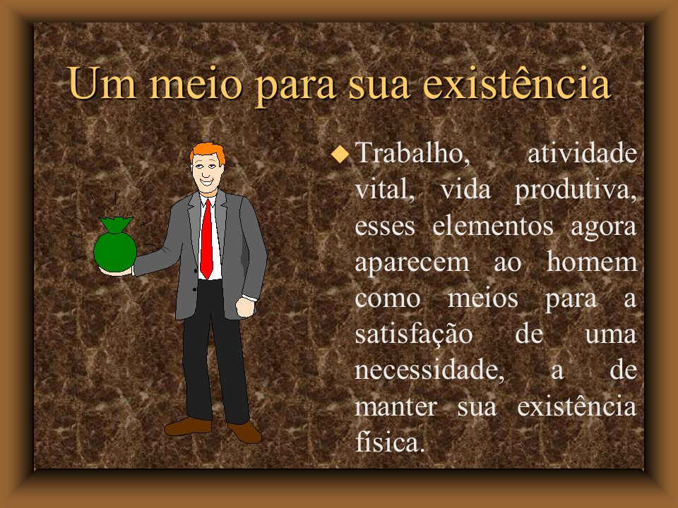 Um meio para sua existência Trabalho, atividade vital, vida produtiva, esses elementos agora aparecem ao homem como meios para a satisfação de uma necessidade, a de manter sua existência física.