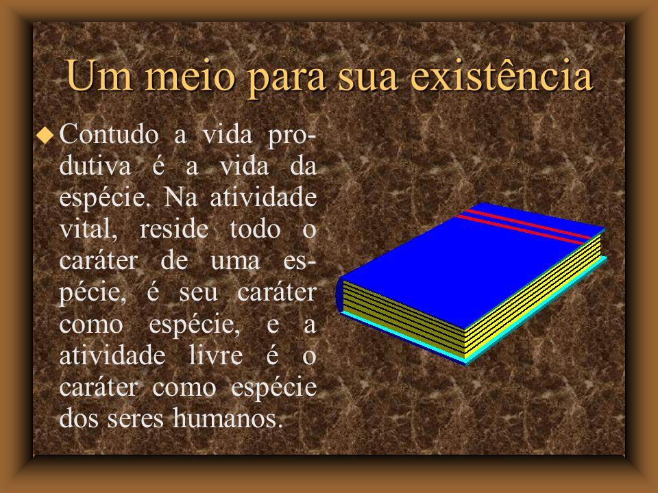 Um meio para sua existência Contudo a vida pro- dutiva é a vida da espécie. Na atividade vital, reside todo o caráter de uma es- pécie, é seu caráter