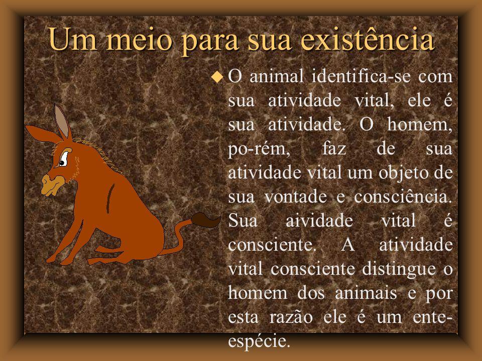 Um meio para sua existência O animal identifica-se com sua atividade vital, ele é sua atividade. O homem, po-rém, faz de sua atividade vital um objeto