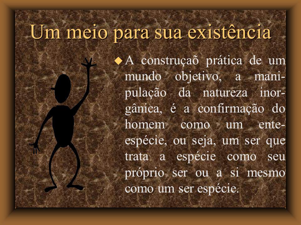 Um meio para sua existência A construçaõ prática de um mundo objetivo, a mani- pulação da natureza inor- gânica, é a confirmação do homem como um ente- espécie, ou seja, um ser que trata a espécie como seu próprio ser ou a si mesmo como um ser espécie.