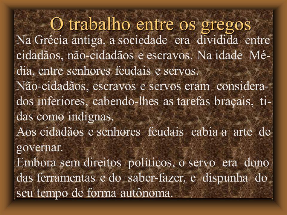 O trabalho entre os gregos Na Grécia antiga, a sociedade era dividida entre cidadãos, não-cidadãos e escravos. Na idade Mé- dia, entre senhores feudai
