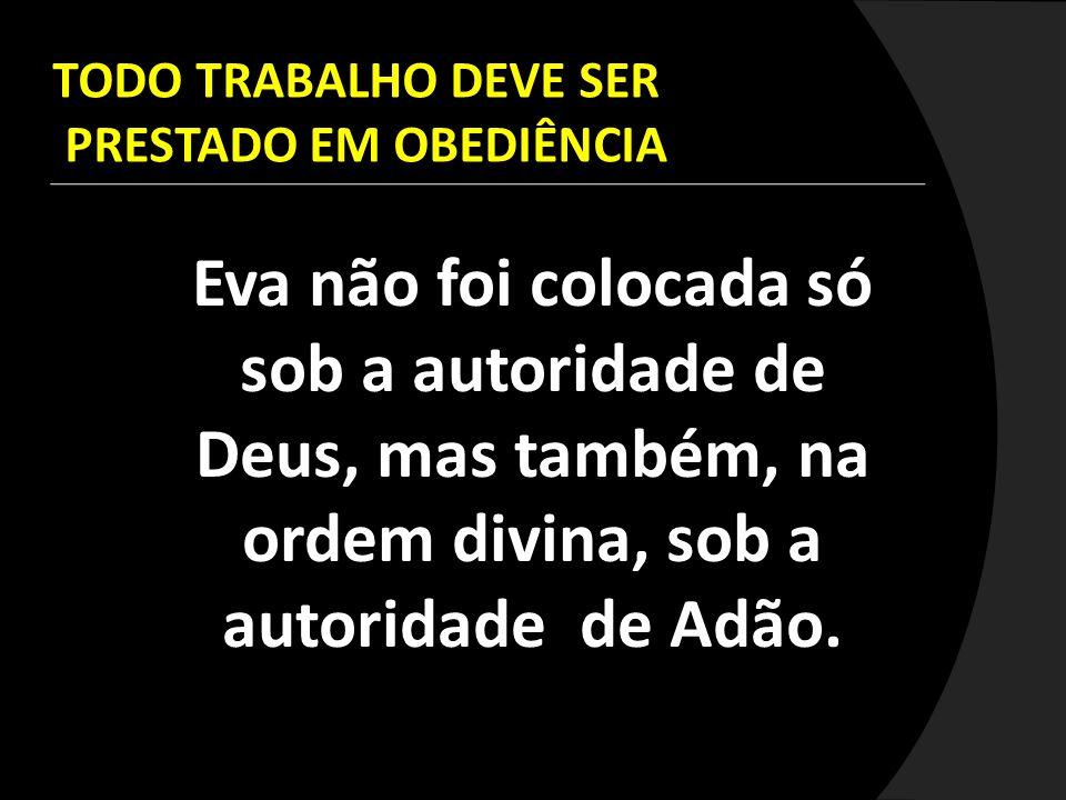 Eva não foi colocada só sob a autoridade de Deus, mas também, na ordem divina, sob a autoridade de Adão. TODO TRABALHO DEVE SER PRESTADO EM OBEDIÊNCIA