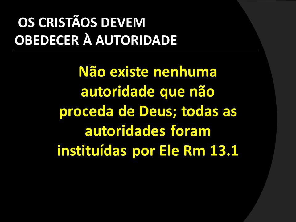 Não existe nenhuma autoridade que não proceda de Deus; todas as autoridades foram instituídas por Ele Rm 13.1 OS CRISTÃOS DEVEM OBEDECER À AUTORIDADE