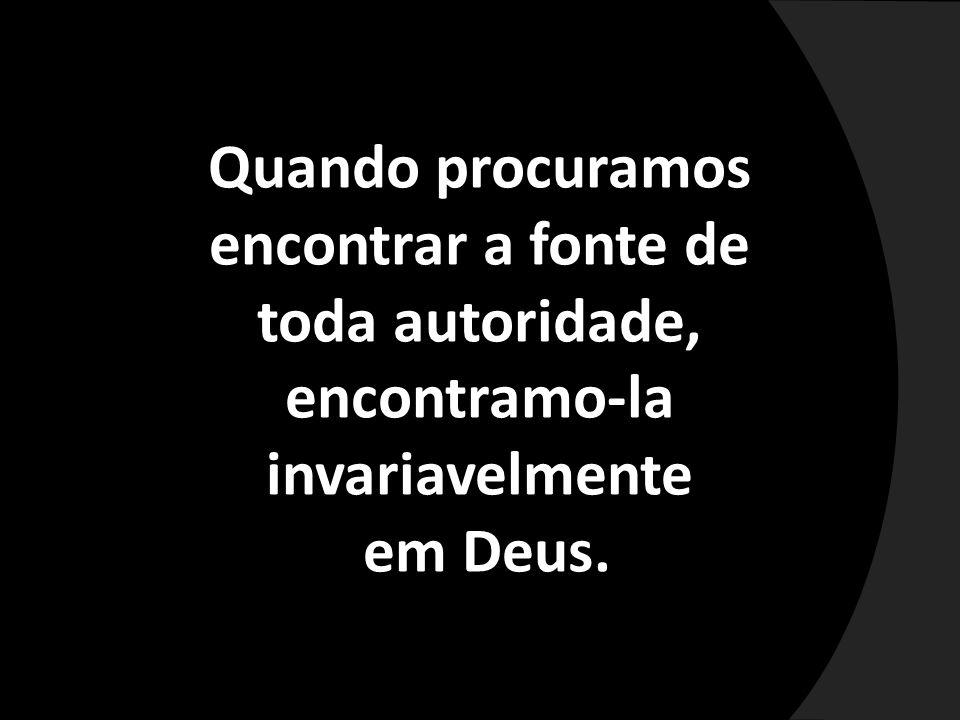Quando procuramos encontrar a fonte de toda autoridade, encontramo-la invariavelmente em Deus.