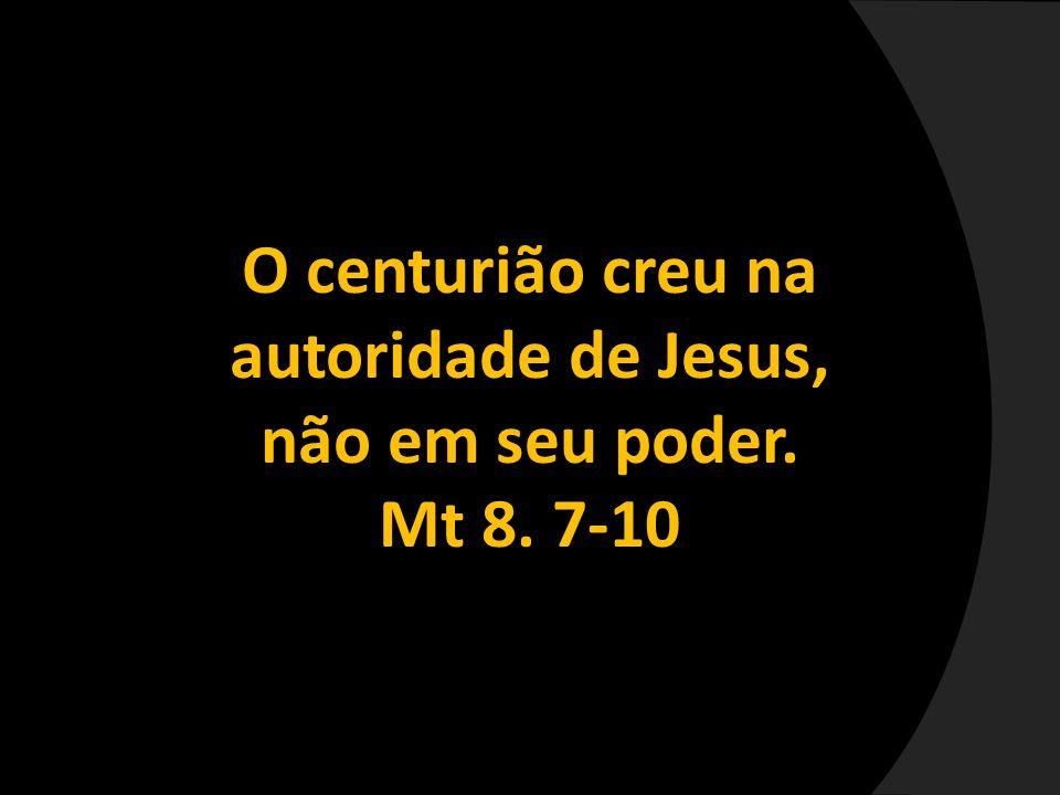 O centurião creu na autoridade de Jesus, não em seu poder. Mt 8. 7-10