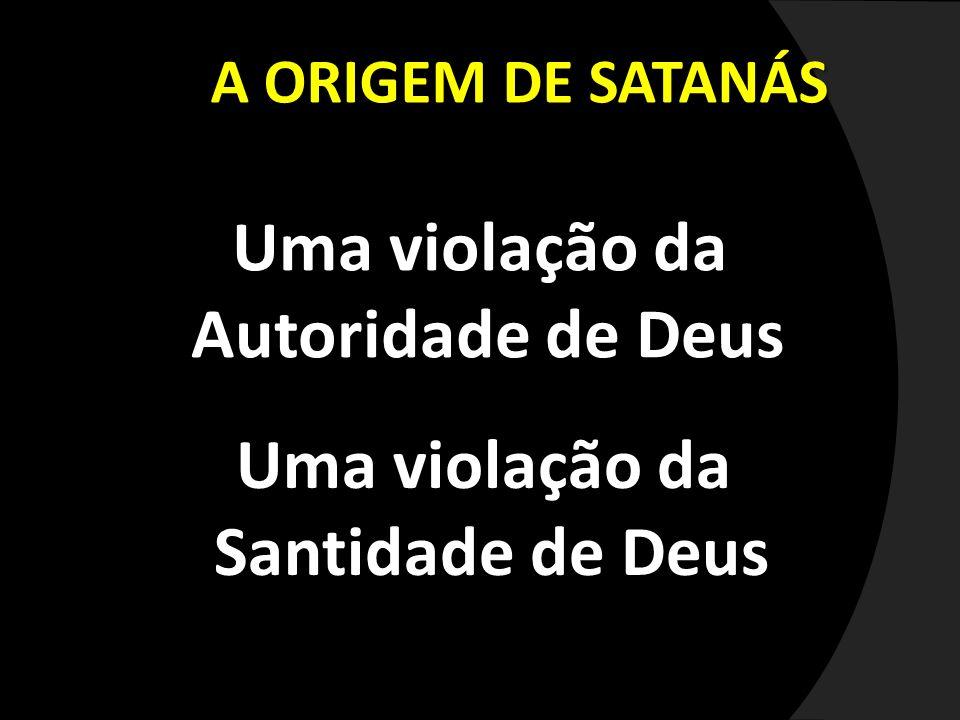 A ORIGEM DE SATANÁS Uma violação da Autoridade de Deus Autoridade de Deus Uma violação da Santidade de Deus Santidade de Deus