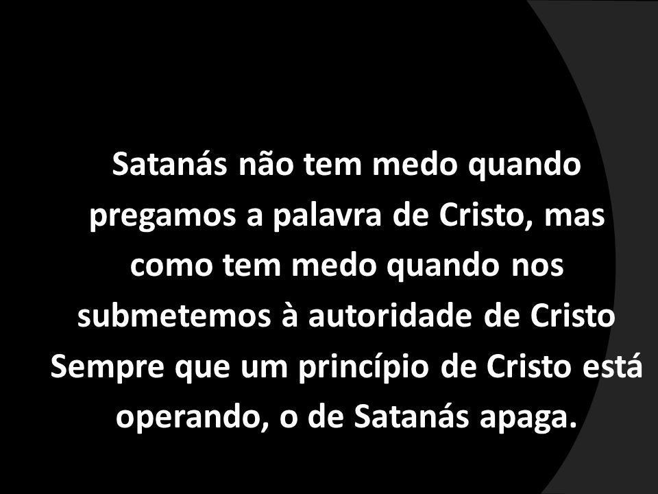 Satanás não tem medo quando pregamos a palavra de Cristo, mas como tem medo quando nos submetemos à autoridade de Cristo Sempre que um princípio de Cr