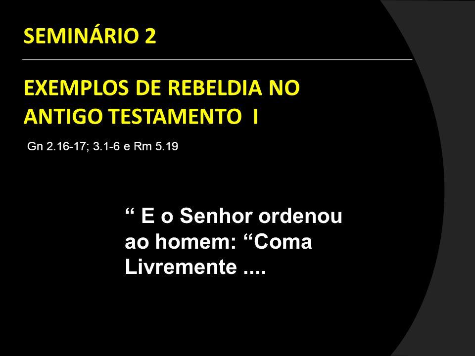 SEMINÁRIO 2 EXEMPLOS DE REBELDIA NO ANTIGO TESTAMENTO I Gn 2.16-17; 3.1-6 e Rm 5.19 E o Senhor ordenou ao homem: Coma Livremente....